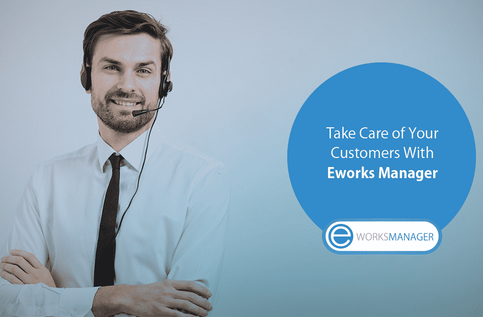 Take Care of Your Customers With Eworks Manager